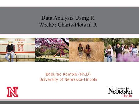 Baburao Kamble (Ph.D) University of Nebraska-Lincoln Data Analysis Using R Week5: Charts/Plots in R.