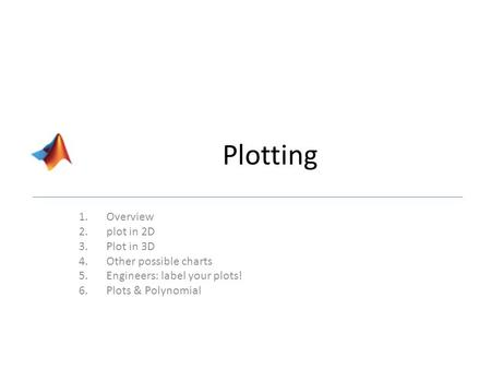 Plotting 1.Overview 2.plot in 2D 3.Plot in 3D 4.Other possible charts 5.Engineers: label your plots! 6.Plots & Polynomial.