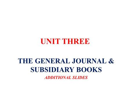 UNIT THREE THE GENERAL JOURNAL & SUBSIDIARY BOOKS ADDITIONAL SLIDES.