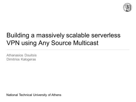 Building a massively scalable serverless VPN using Any Source Multicast Athanasios Douitsis Dimitrios Kalogeras National Technical University of Athens.