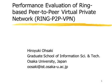 1 Performance Evaluation of Ring- based Peer-to-Peer Virtual Private Network (RING-P2P-VPN) Hiroyuki Ohsaki Graduate School of Information Sci. & Tech.
