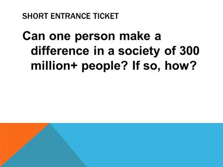 SHORT ENTRANCE TICKET Can one person make a difference in a society of 300 million+ people? If so, how?