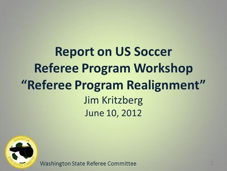 "Report on US Soccer Referee Program Workshop ""Referee Program Realignment"" Jim Kritzberg June 10, 2012 Washington State Referee Committee 1."