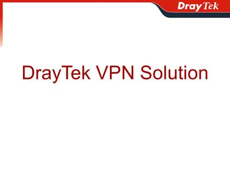 DrayTek VPN Solution. Outline What is VPN What does VPN Do Supported VPN Protocol How Many Tunnels does Vigor Support VPN Application Special VPN Application.