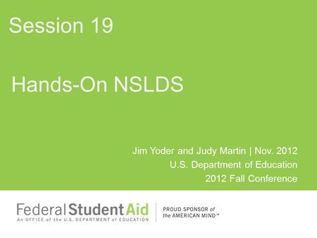 Jim Yoder and Judy Martin | Nov. 2012 U.S. Department of Education 2012 Fall Conference Hands-On NSLDS Session 19.