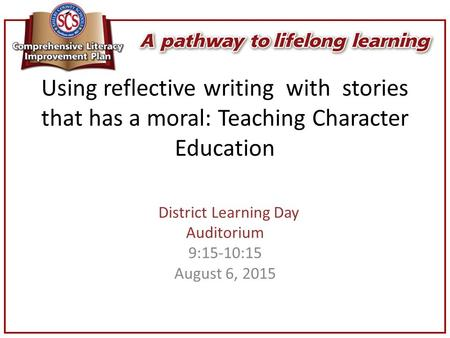 Using reflective writing with stories that has a moral: Teaching Character Education District Learning Day Auditorium 9:15-10:15 August 6, 2015.