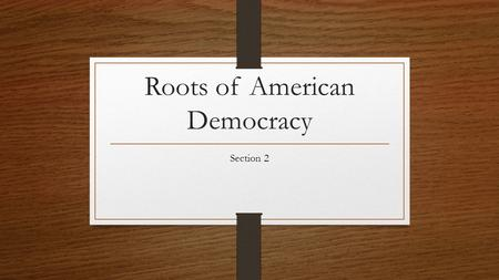 Roots of American Democracy Section 2. The Rights of Englishmen Throughout the colonies, free Americans enjoyed the rights and liberties of English subjects.