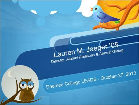 Lauren M. Jaeger '05 Director, Alumni Relations & Annual Giving Daemen College LEADS - October 27, 2010.