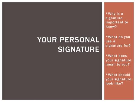 *Why is a signature important to know? *What do you use a signature for? *What does your signature mean to you? *What should your signature look like?