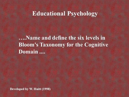 ….Name and define the six levels in Bloom's Taxonomy for the Cognitive Domain.... Educational Psychology Developed by W. Huitt (1998)