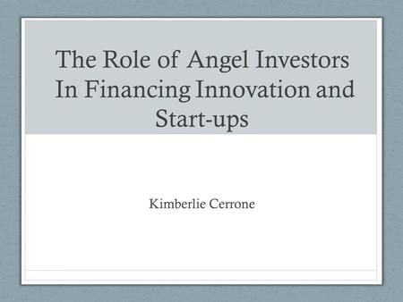 The Role of Angel Investors In Financing Innovation and Start-ups Kimberlie Cerrone.