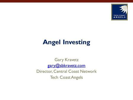 Angel Investing Gary Kravetz Director, Central Coast Network Tech Coast Angels.