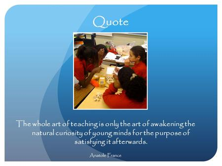 Quote The whole art of teaching is only the art of awakening the natural curiosity of young minds for the purpose of satisfying it afterwards. Anatole.