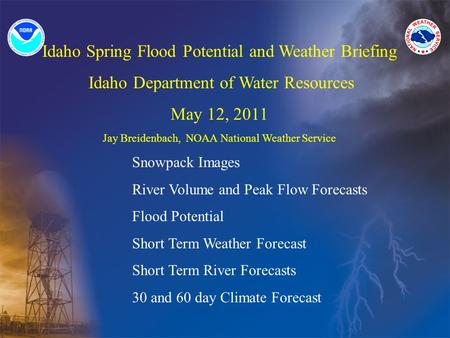 Idaho Spring Flood Potential and Weather Briefing Idaho Department of Water Resources May 12, 2011 Jay Breidenbach, NOAA National Weather Service Snowpack.