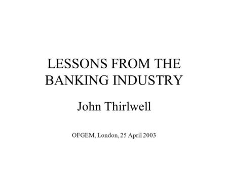 LESSONS FROM THE BANKING INDUSTRY John Thirlwell OFGEM, London, 25 April 2003.