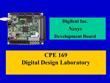 CPE 169 Digital Design Laboratory Digilent Inc. Nexys Development Board.