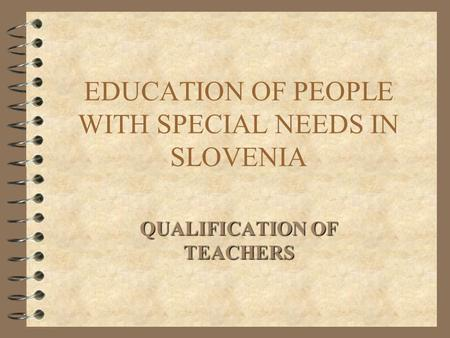 EDUCATION OF PEOPLE WITH SPECIAL NEEDS IN SLOVENIA QUALIFICATION OF TEACHERS.