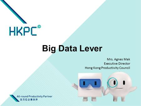 Big Data Lever Mrs. Agnes Mak Executive Director Hong Kong Productivity Council.