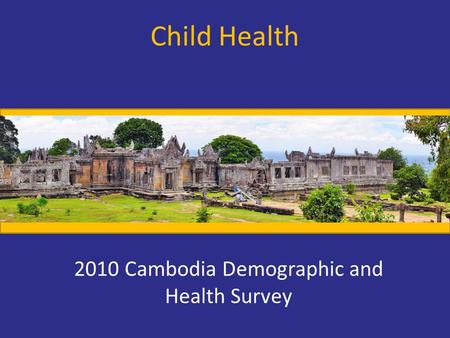 Child Health 2010 Cambodia Demographic and Health Survey.