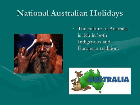 National Australian Holidays The culture of Australia is rich in both Indigenous and European tradition.