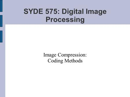SYDE 575: Digital Image Processing Image Compression: Coding Methods.