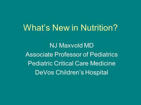 What's New in Nutrition? NJ Maxvold MD Associate Professor of Pediatrics Pediatric Critical Care Medicine DeVos Children's Hospital.
