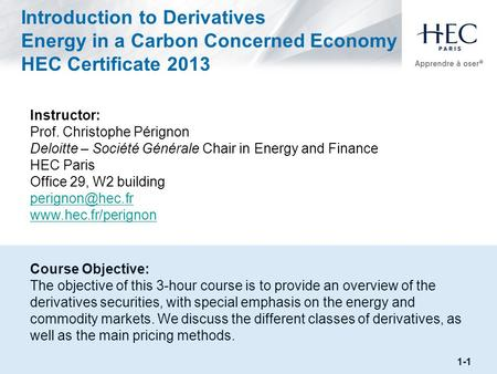 Introduction to Derivatives Energy in a Carbon Concerned Economy HEC Certificate 2013 Instructor: Prof. Christophe Pérignon Deloitte – Société Générale.