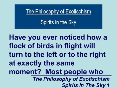 The Philosophy of Exotischism Spirits In The Sky 1 Have you ever noticed how a flock of birds in flight will turn to the left or to the right at exactly.