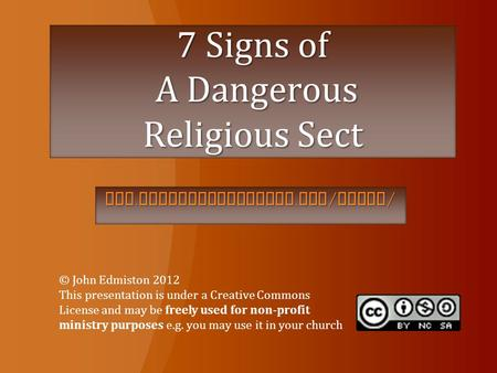 7 Signs of A Dangerous Religious Sect www. globalchristians. org / cults / © John Edmiston 2012 This presentation is under a Creative Commons License and.