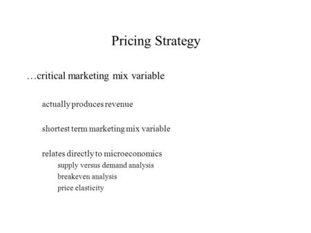 Pricing Strategy …critical marketing mix variable actually produces revenue shortest term marketing mix variable relates directly to microeconomics supply.