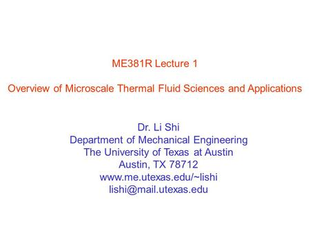ME381R Lecture 1 Overview of Microscale Thermal Fluid Sciences and Applications Dr. Li Shi Department of Mechanical Engineering The University of Texas.