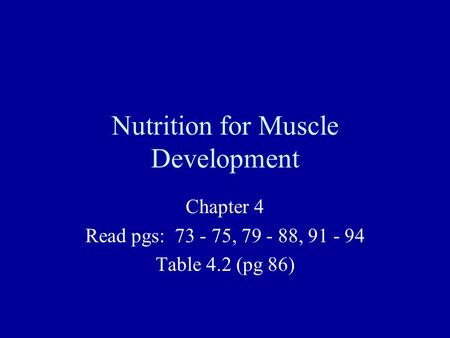 Nutrition for Muscle Development Chapter 4 Read pgs: 73 - 75, 79 - 88, 91 - 94 Table 4.2 (pg 86)