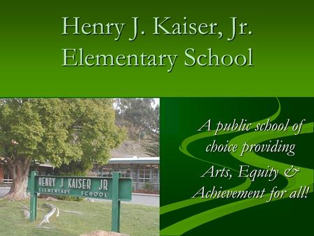 Henry J. Kaiser, Jr. Elementary School A public school of choice providing Arts, Equity & Achievement for all!