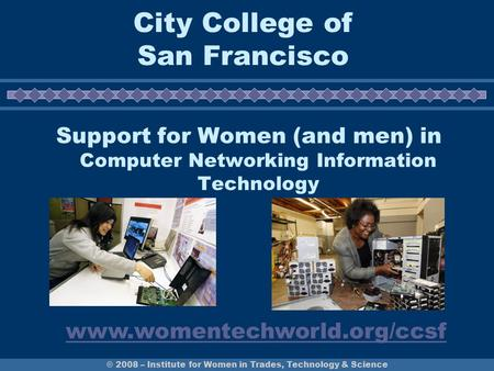 © 2008 – Institute for Women in Trades, Technology & Science City College of San Francisco Support for Women (and men) in Computer Networking Information.