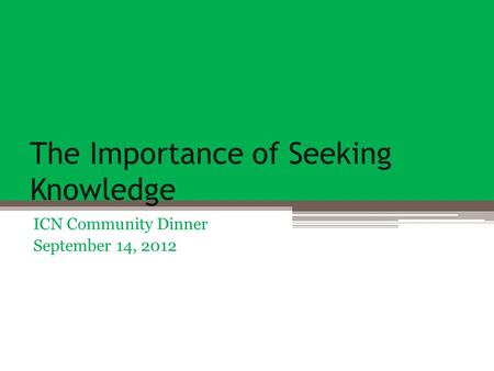 The Importance of Seeking Knowledge ICN Community Dinner September 14, 2012.