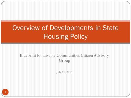 Blueprint for Livable Communities Citizen Advisory Group July 17, 2015 Overview of Developments in State Housing Policy 1.