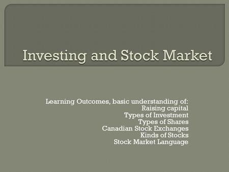 Learning Outcomes, basic understanding of: Raising capital Types of Investment Types of Shares Canadian Stock Exchanges Kinds of Stocks Stock Market Language.