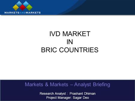 IVD MARKET IN BRIC COUNTRIES Markets & Markets – Analyst Briefing Research Analyst : Prashant Dhiman Project Manager: Sagar Deo.