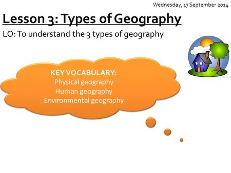 Lesson 3: Types of Geography LO: To understand the 3 types of geography Wednesday, 17 September 2014 KEY VOCABULARY: Physical geography Human geography.