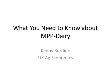 What You Need to Know about MPP-Dairy Kenny Burdine UK Ag Economics.
