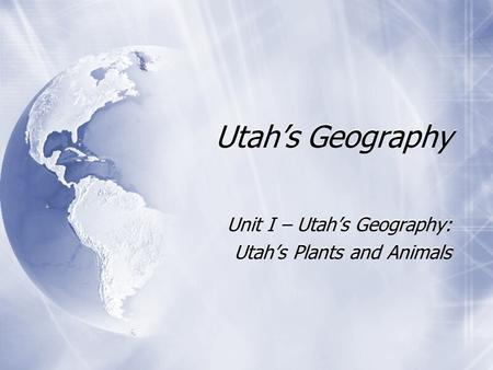 Utah's Geography Unit I – Utah's Geography: Utah's Plants and Animals Unit I – Utah's Geography: Utah's Plants and Animals.