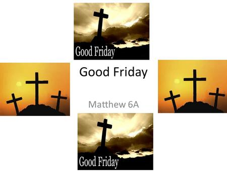 Good Friday Matthew 6A. Introduction In the world, people in England, Italy, France, Us, Mexico, Australia and other countries celebrated Good Friday.