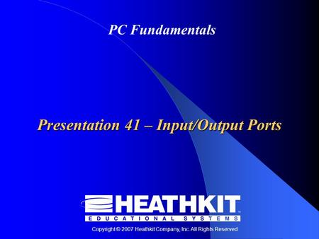 Copyright © 2007 Heathkit Company, Inc. All Rights Reserved PC Fundamentals Presentation 41 – Input/Output Ports.