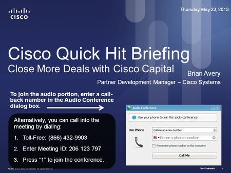 Cisco Confidential © 2012 Cisco and/or its affiliates. All rights reserved. 1 Cisco Quick Hit Briefing Close More Deals with Cisco Capital Brian Avery.
