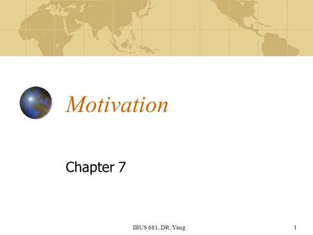 IBUS 681, DR. Yang1 Motivation Chapter 7. IBUS 681, DR. Yang2 Learning Objectives Define and understand the nature of motivation Explain major content.