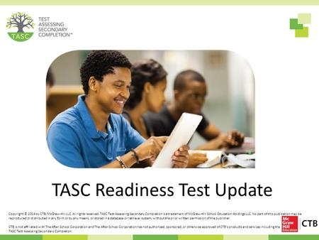 TASC Readiness Test Update Copyright © 2014 by CTB/McGraw-Hill LLC. All rights reserved. TASC Test Assessing Secondary Completion is a trademark of McGraw-Hill.