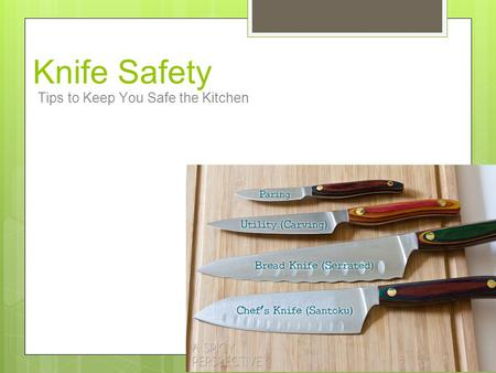 Knife Safety Tips to Keep You Safe the Kitchen. Safety Tips ● Always use the correct knife for the task. ● Never use a knife to perform inappropriate.