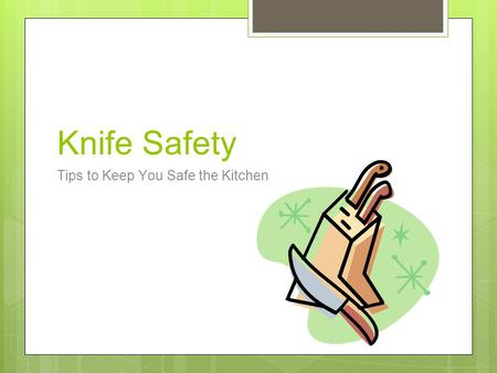 Knife Safety Tips to Keep You Safe the Kitchen. Safety Tips Always use the correct knife for the task. Never use a knife to perform inappropriate tasks,