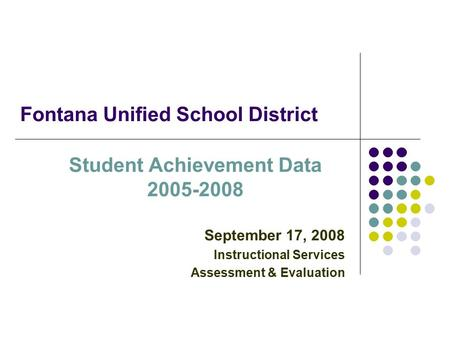Fontana Unified School District Student Achievement Data 2005-2008 September 17, 2008 Instructional Services Assessment & Evaluation.