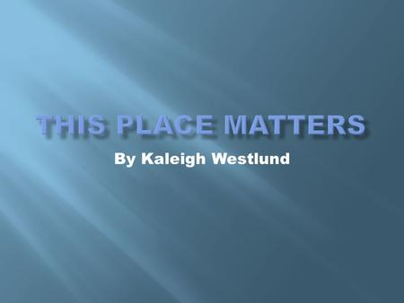 This Place Matters By Kaleigh Westlund.